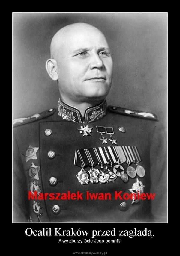 Ocalił Kraków przed zagładą. – A wy zburzyliście Jego pomnik!