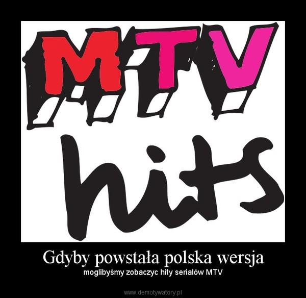 Gdyby powstała polska wersja – moglibyśmy zobaczyc hity serialów MTV