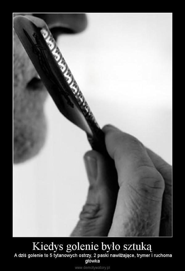 Kiedys golenie było sztuką –  A dziś golenie to 5 tytanowych ostrzy, 2 paski nawilżające, trymer i ruchomagłówka