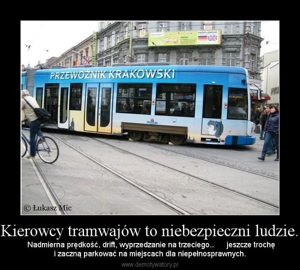 Kierowcy tramwajów to niebezpieczni ludzie. –  Nadmierna prędkość, drift, wyprzedzanie na trzeciego..      jeszcze trochęi zaczną parkować na miejscach dla niepełnosprawnych.