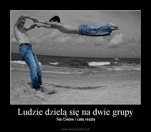 Ludzie dzielą się na dwie grupy –  Na Ciebie i całą resztę