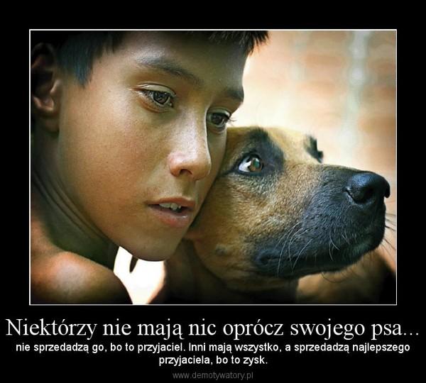 Niektórzy nie mają nic oprócz swojego psa... – nie sprzedadzą go, bo to przyjaciel. Inni mają wszystko, a sprzedadzą najlepszegoprzyjaciela, bo to zysk.