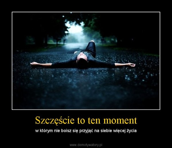 Szczęście to ten moment – w którym nie boisz się przyjąć na siebie więcej życia