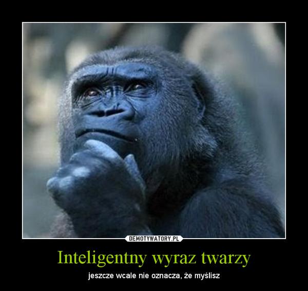 Inteligentny wyraz twarzy – jeszcze wcale nie oznacza, że myślisz