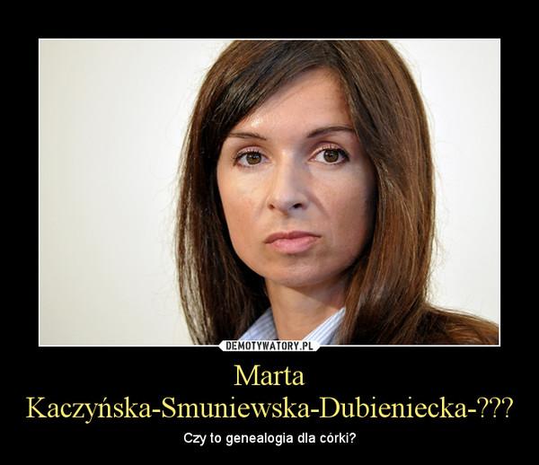 Marta Kaczyńska-Smuniewska-Dubieniecka-??? – Czy to genealogia dla córki?