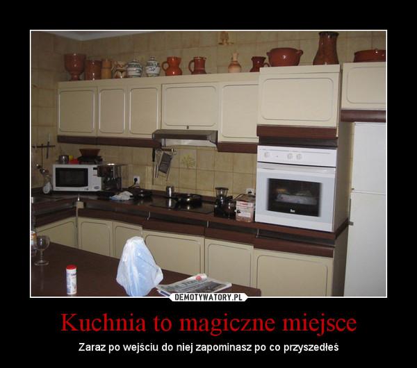 Kuchnia to magiczne miejsce – Zaraz po wejściu do niej zapominasz po co przyszedłeś