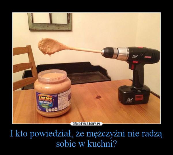 I kto powiedział, że mężczyźni nie radzą sobie w kuchni? –