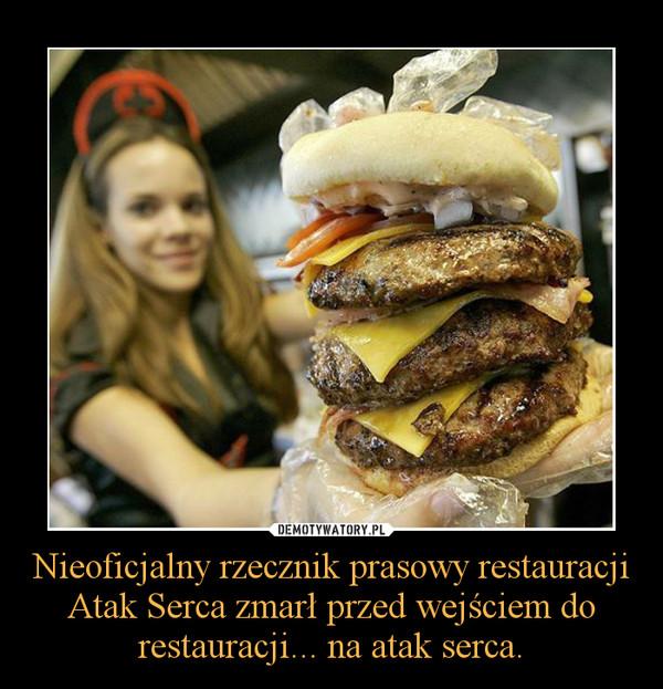 Nieoficjalny rzecznik prasowy restauracji Atak Serca zmarł przed wejściem do restauracji... na atak serca. –
