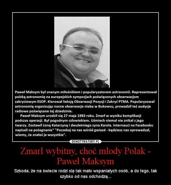 Zmarł wybitny, choć młody Polak -Paweł Maksym – Szkoda, że na świecie rodzi się tak mało wspaniałych osób, a do tego, tak szybko od nas odchodzą...
