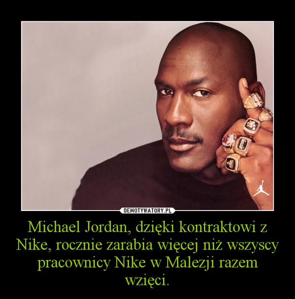 Michael Jordan, dzięki kontraktowi z Nike, rocznie zarabia więcej niż wszyscy pracownicy Nike w Malezji razem wzięci. –