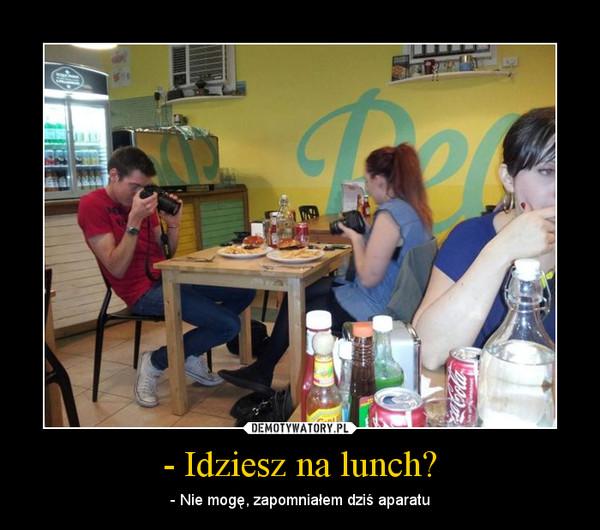 - Idziesz na lunch? – - Nie mogę, zapomniałem dziś aparatu