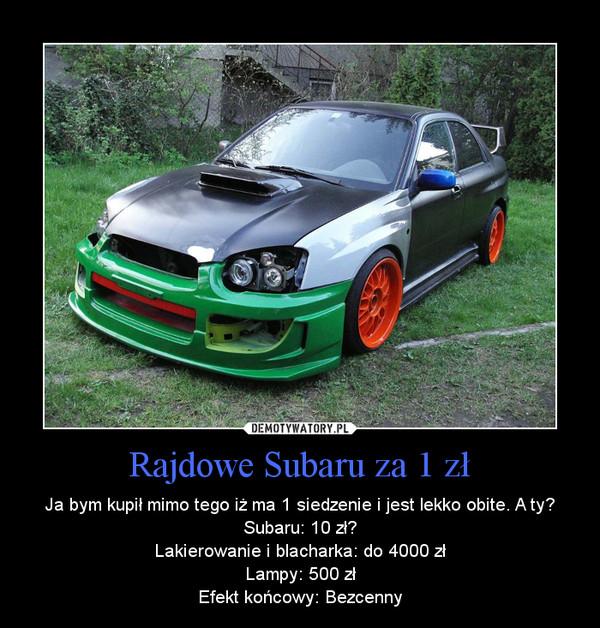 Rajdowe Subaru za 1 zł – Ja bym kupił mimo tego iż ma 1 siedzenie i jest lekko obite. A ty?\nSubaru: 10 zł?\nLakierowanie i blacharka: do 4000 zł\nLampy: 500 zł\nEfekt końcowy: Bezcenny