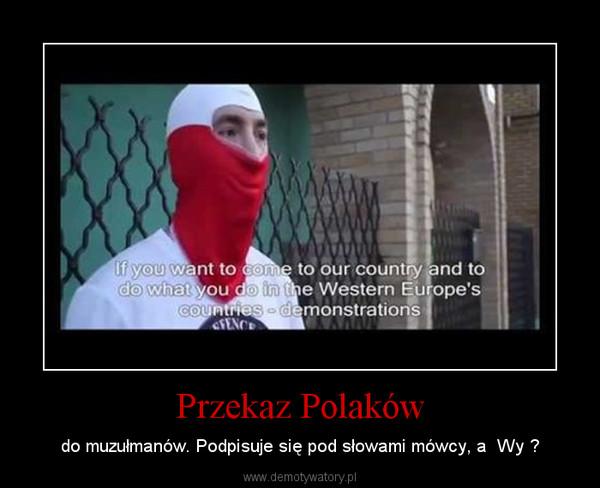 Przekaz Polaków – do muzułmanów. Podpisuje się pod słowami mówcy, a  Wy ?