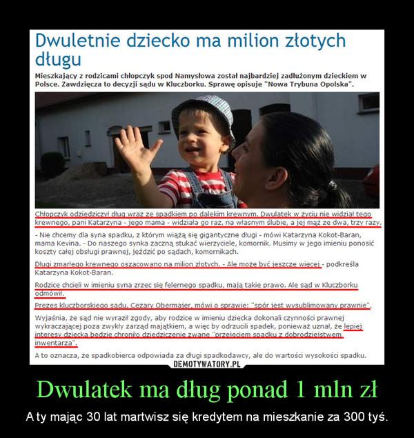 Dwulatek ma dług ponad 1 mln zł – A ty mając 30 lat martwisz się kredytem na mieszkanie za 300 tyś.
