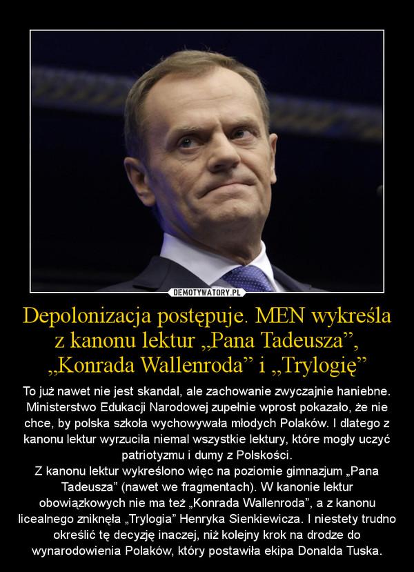 """Depolonizacja postępuje. MEN wykreśla z kanonu lektur """"Pana Tadeusza"""", """"Konrada Wallenroda"""" i """"Trylogię"""" – To już nawet nie jest skandal, ale zachowanie zwyczajnie haniebne. Ministerstwo Edukacji Narodowej zupełnie wprost pokazało, że nie chce, by polska szkoła wychowywała młodych Polaków. I dlatego z kanonu lektur wyrzuciła niemal wszystkie lektury, które mogły uczyć patriotyzmu i dumy z Polskości.\nZ kanonu lektur wykreślono więc na poziomie gimnazjum """"Pana Tadeusza"""" (nawet we fragmentach). W kanonie lektur obowiązkowych nie ma też """"Konrada Wallenroda"""", a z kanonu licealnego zniknęła """"Trylogia"""" Henryka Sienkiewicza. I niestety trudno określić tę decyzję inaczej, niż kolejny krok na drodze do wynarodowienia Polaków, który postawiła ekipa Donalda Tuska."""
