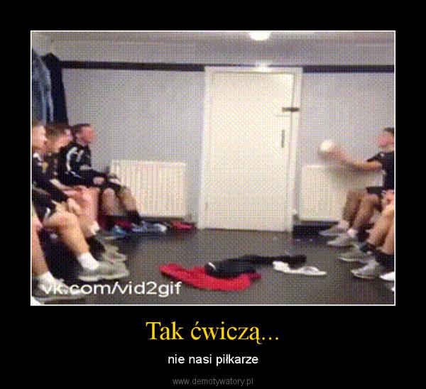 Tak ćwiczą... – nie nasi piłkarze