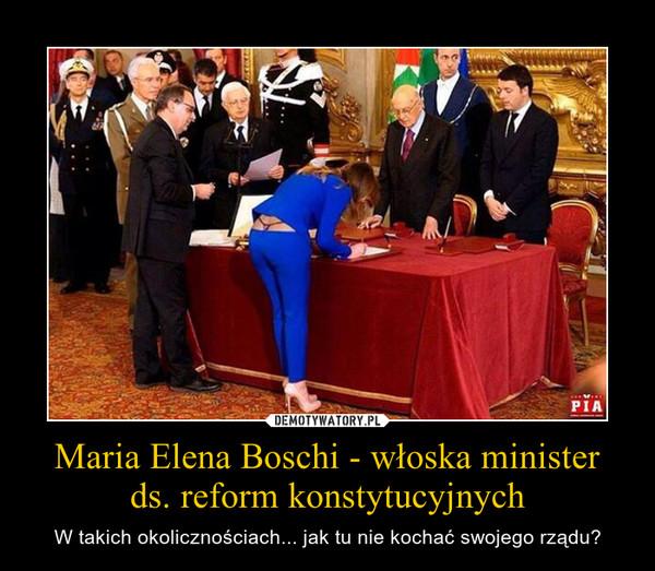 Maria Elena Boschi - włoska ministerds. reform konstytucyjnych – W takich okolicznościach... jak tu nie kochać swojego rządu?