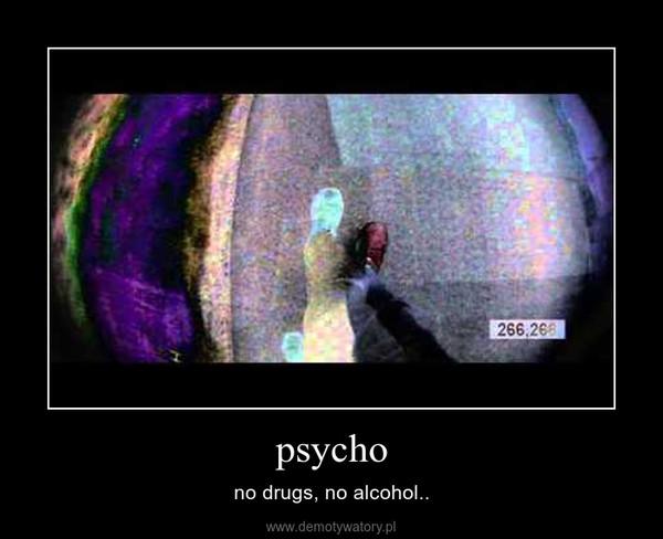 psycho – no drugs, no alcohol..