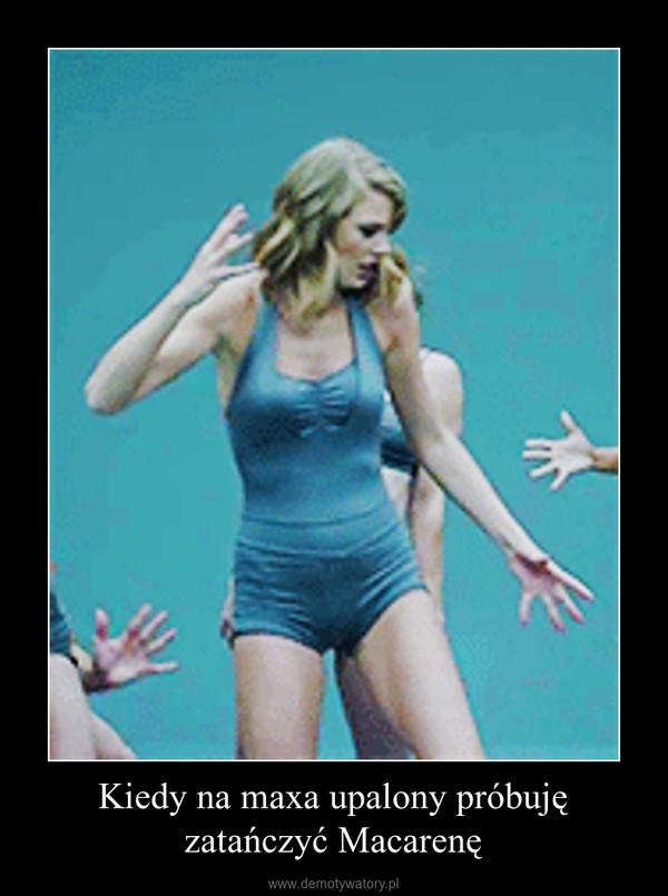 Kiedy na maxa upalony próbuję zatańczyć Macarenę –