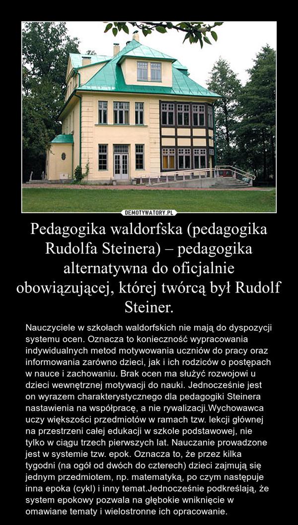Pedagogika waldorfska (pedagogika Rudolfa Steinera) – pedagogika alternatywna do oficjalnie obowiązującej, której twórcą był Rudolf Steiner. – Nauczyciele w szkołach waldorfskich nie mają do dyspozycji systemu ocen. Oznacza to konieczność wypracowania indywidualnych metod motywowania uczniów do pracy oraz informowania zarówno dzieci, jak i ich rodziców o postępach w nauce i zachowaniu. Brak ocen ma służyć rozwojowi u dzieci wewnętrznej motywacji do nauki. Jednocześnie jest on wyrazem charakterystycznego dla pedagogiki Steinera nastawienia na współpracę, a nie rywalizacji.Wychowawca uczy większości przedmiotów w ramach tzw. lekcji głównej na przestrzeni całej edukacji w szkole podstawowej, nie tylko w ciągu trzech pierwszych lat. Nauczanie prowadzone jest w systemie tzw. epok. Oznacza to, że przez kilka tygodni (na ogół od dwóch do czterech) dzieci zajmują się jednym przedmiotem, np. matematyką, po czym następuje inna epoka (cykl) i inny temat.Jednocześnie podkreślają, że system epokowy pozwala na głębokie wniknięcie w omawiane tematy i wielostronne ich opracowanie.