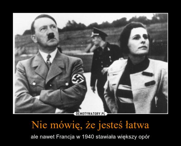 Nie mówię, że jesteś łatwa – ale nawet Francja w 1940 stawiała większy opór