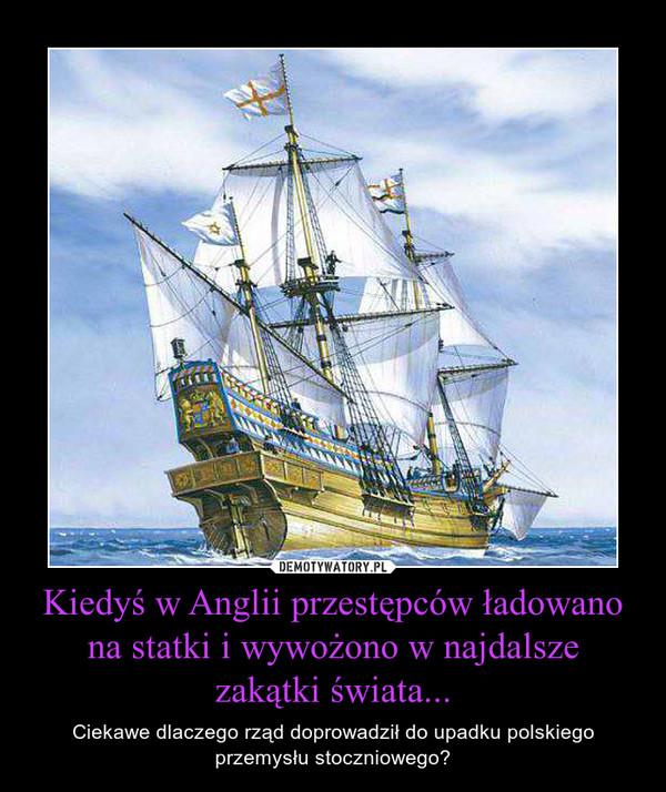 Kiedyś w Anglii przestępców ładowano na statki i wywożono w najdalszezakątki świata... – Ciekawe dlaczego rząd doprowadził do upadku polskiego przemysłu stoczniowego?