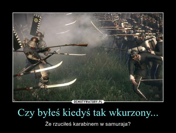 Czy byłeś kiedyś tak wkurzony... – Że rzuciłeś karabinem w samuraja?