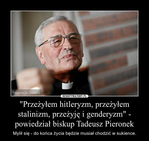 """""""Przeżyłem hitleryzm, przeżyłem stalinizm, przeżyję i genderyzm"""" - powiedział biskup Tadeusz Pieronek – Mylił się - do końca życia będzie musiał chodzić w sukience."""