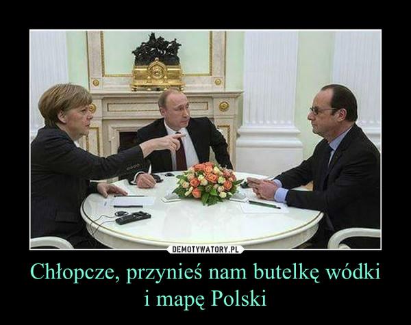 Chłopcze, przynieś nam butelkę wódkii mapę Polski –