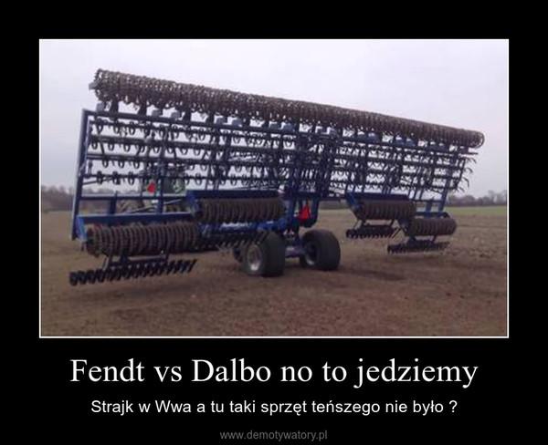 Fendt vs Dalbo no to jedziemy – Strajk w Wwa a tu taki sprzęt teńszego nie było ?