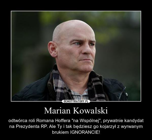 """Marian Kowalski – odtwórca roli Romana Hoffera """"na Wspólnej"""", prywatnie kandydat na Prezydenta RP. Ale Ty i tak będziesz go kojarzył z wyrwanym brukiem IGNORANCIE!"""