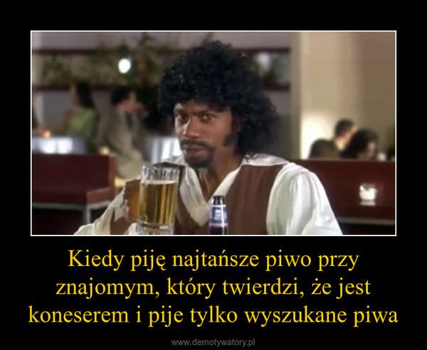Kiedy piję najtańsze piwo przy znajomym, który twierdzi, że jest koneserem i pije tylko wyszukane piwa –