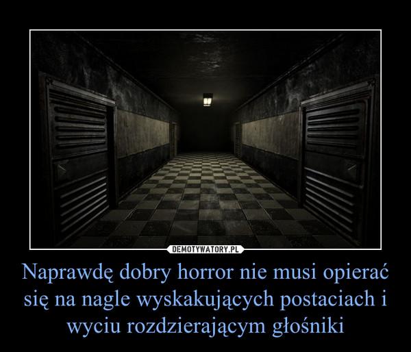 Naprawdę dobry horror nie musi opierać się na nagle wyskakujących postaciach i wyciu rozdzierającym głośniki –