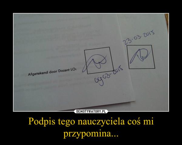 Podpis tego nauczyciela coś mi przypomina... –
