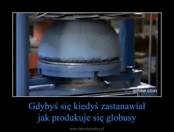 Gdybyś się kiedyś zastanawiałjak produkuje się globusy –