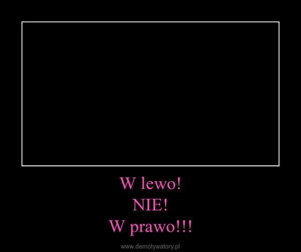 W lewo!NIE!W prawo!!! –