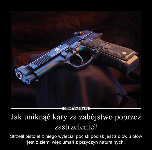 Jak uniknąć kary za zabójstwo poprzez zastrzelenie? – Strzelił pistolet z niego wyleciał pocisk pocisk jest z ołowiu ołów jest z ziemi więc umarł z przyczyn naturalnych.