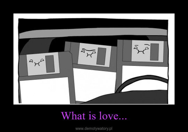 What is love... –