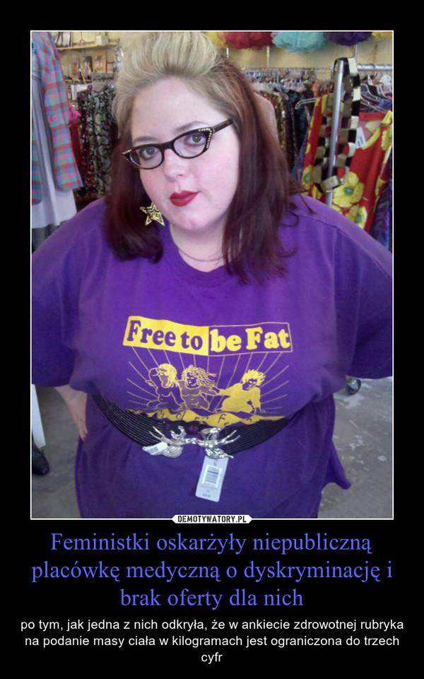 Feministki oskarżyły niepubliczną placówkę medyczną o dyskryminację i brak oferty dla nich – po tym, jak jedna z nich odkryła, że w ankiecie zdrowotnej rubryka na podanie masy ciała w kilogramach jest ograniczona do trzech cyfr