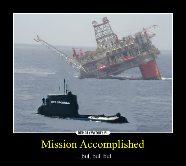 Mission Accomplished – ... bul, bul, bul