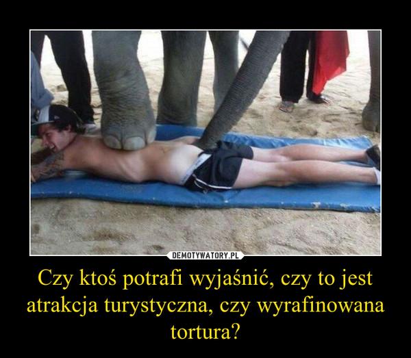 Czy ktoś potrafi wyjaśnić, czy to jest atrakcja turystyczna, czy wyrafinowana tortura? –