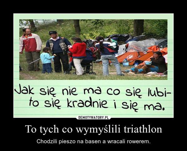 To tych co wymyślili triathlon – Chodzili pieszo na basen a wracali rowerem.