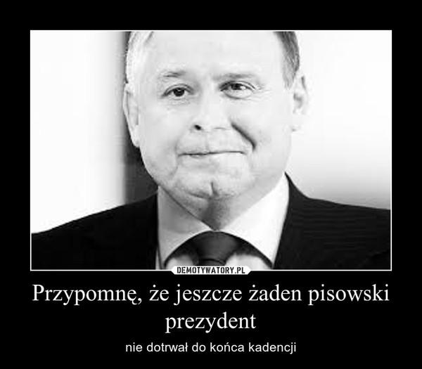 Przypomnę, że jeszcze żaden pisowski prezydent – nie dotrwał do końca kadencji