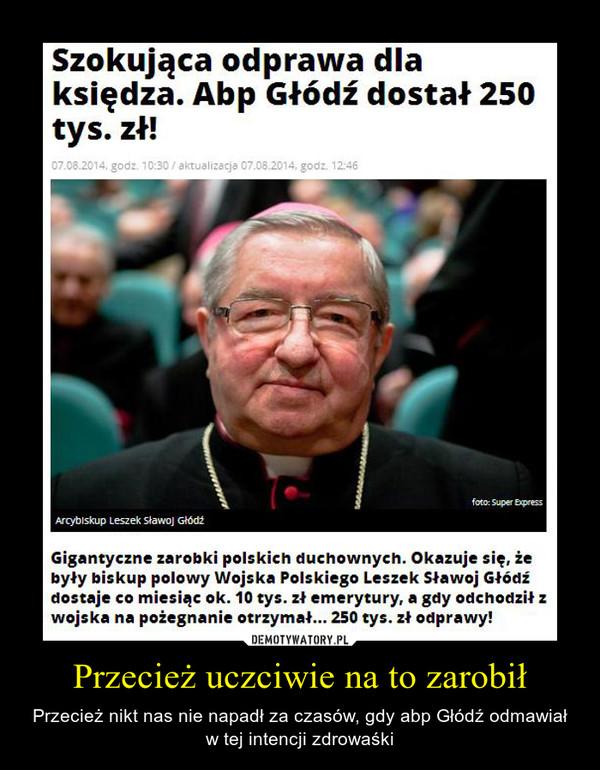 Przecież uczciwie na to zarobił – Przecież nikt nas nie napadł za czasów, gdy abp Głódź odmawiał w tej intencji zdrowaśki Szokująca odprawa dla księdza. Abp Głódź dostał 250 tys. zł!Gigantyczne zarobki polskich duchownych. Okazuje się, że były biskup polowy Wojska Polskiego Leszek Sławoj Głódź dostaje co miesiąc ok. 10 tys. zł emerytury, a gdy odchodził z wojska na pożegnanie otrzymał... 250 tys. zł odprawy!