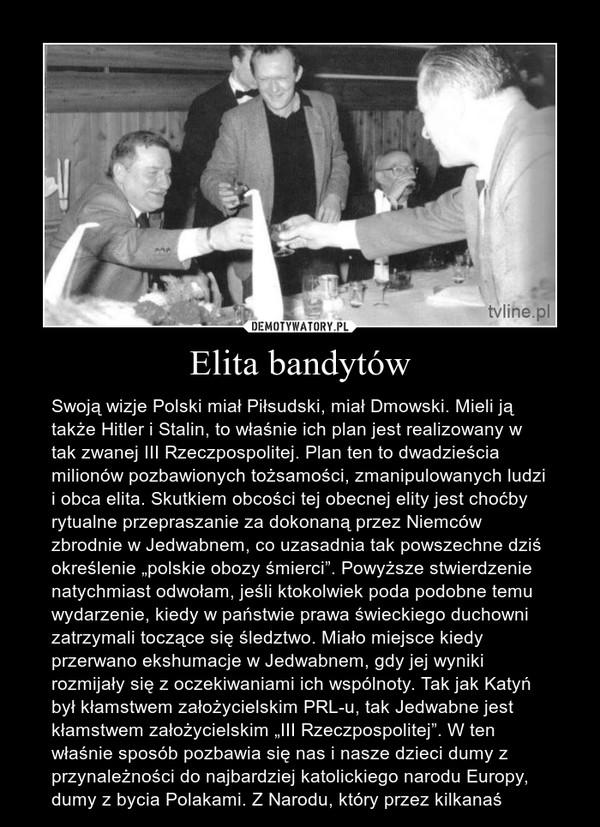 """Elita bandytów – Swoją wizje Polski miał Piłsudski, miał Dmowski. Mieli ją także Hitler i Stalin, to właśnie ich plan jest realizowany w tak zwanej III Rzeczpospolitej. Plan ten to dwadzieścia milionów pozbawionych tożsamości, zmanipulowanych ludzi i obca elita. Skutkiem obcości tej obecnej elity jest choćby rytualne przepraszanie za dokonaną przez Niemców zbrodnie w Jedwabnem, co uzasadnia tak powszechne dziś określenie """"polskie obozy śmierci"""". Powyższe stwierdzenie natychmiast odwołam, jeśli ktokolwiek poda podobne temu wydarzenie, kiedy w państwie prawa świeckiego duchowni zatrzymali toczące się śledztwo. Miało miejsce kiedy przerwano ekshumacje w Jedwabnem, gdy jej wyniki rozmijały się z oczekiwaniami ich wspólnoty. Tak jak Katyń był kłamstwem założycielskim PRL-u, tak Jedwabne jest kłamstwem założycielskim """"III Rzeczpospolitej"""". W ten właśnie sposób pozbawia się nas i nasze dzieci dumy z przynależności do najbardziej katolickiego narodu Europy, dumy z bycia Polakami. Z Narodu, który przez kilkanaś"""