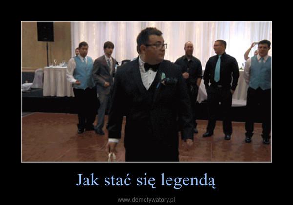 Jak stać się legendą –
