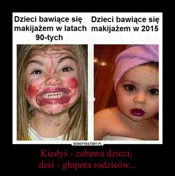 Kiedyś - zabawa dzieci, dziś - głupota rodziców... –
