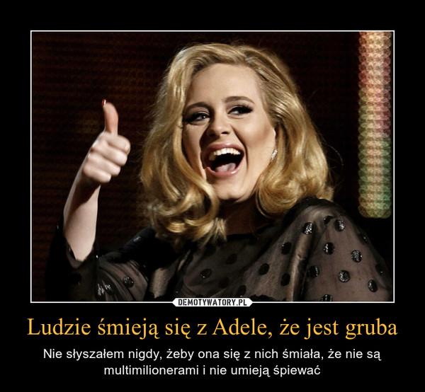 Ludzie śmieją się z Adele, że jest gruba – Nie słyszałem nigdy, żeby ona się z nich śmiała, że nie są multimilionerami i nie umieją śpiewać