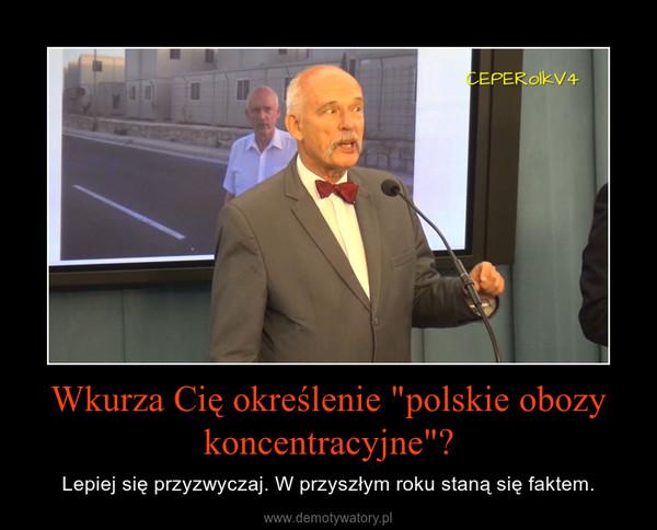 """Wkurza Cię określenie """"polskie obozy koncentracyjne""""? – Lepiej się przyzwyczaj. W przyszłym roku staną się faktem."""