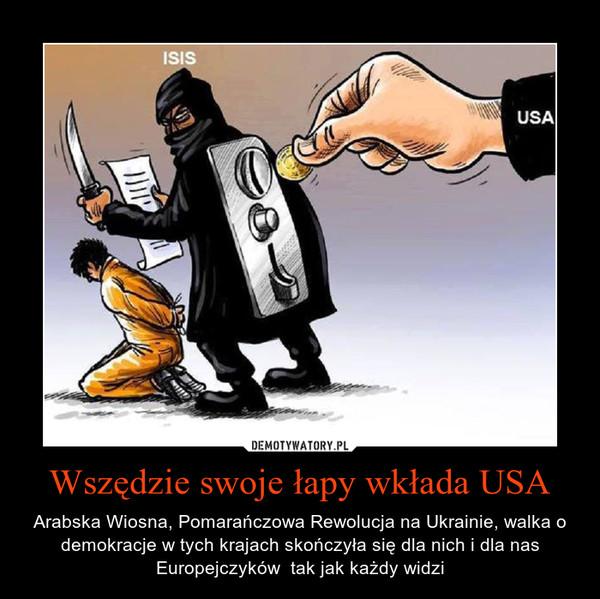 Wszędzie swoje łapy wkłada USA – Arabska Wiosna, Pomarańczowa Rewolucja na Ukrainie, walka o demokracje w tych krajach skończyła się dla nich i dla nas Europejczyków  tak jak każdy widzi